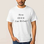 How Good Can it Get T-Shirt